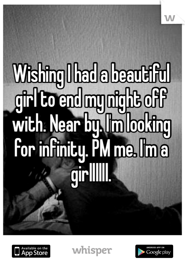 Wishing I had a beautiful girl to end my night off with. Near by. I'm looking for infinity. PM me. I'm a girllllll.