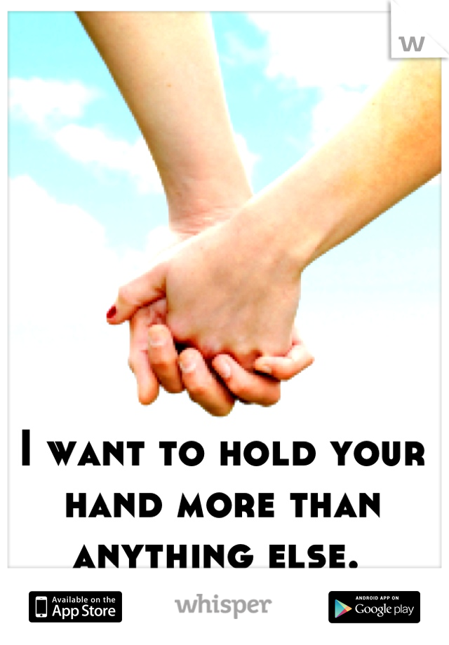 I want to hold your hand more than anything else.