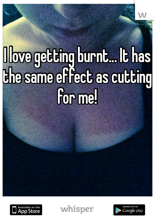 I love getting burnt... It has the same effect as cutting for me!