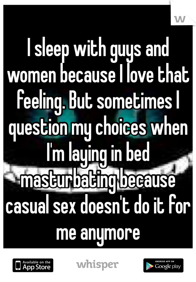 I sleep with guys and women because I love that feeling. But sometimes I question my choices when I'm laying in bed masturbating because casual sex doesn't do it for me anymore