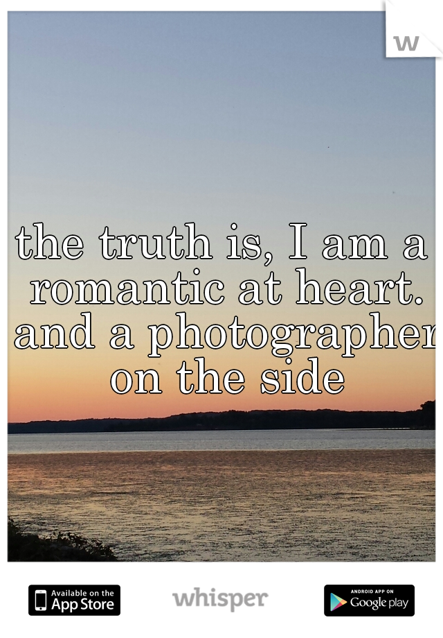 the truth is, I am a romantic at heart. and a photographer on the side