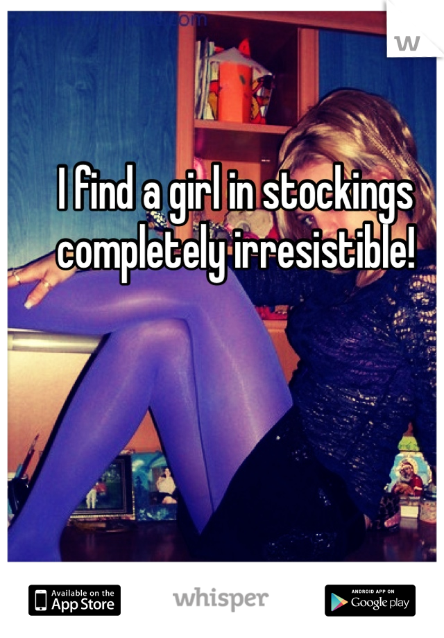 I find a girl in stockings completely irresistible!