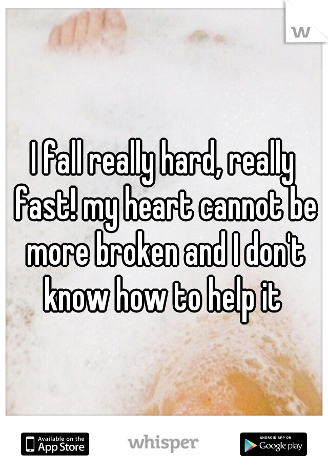 I fall really hard, really fast! my heart cannot be more broken and I don't know how to help it