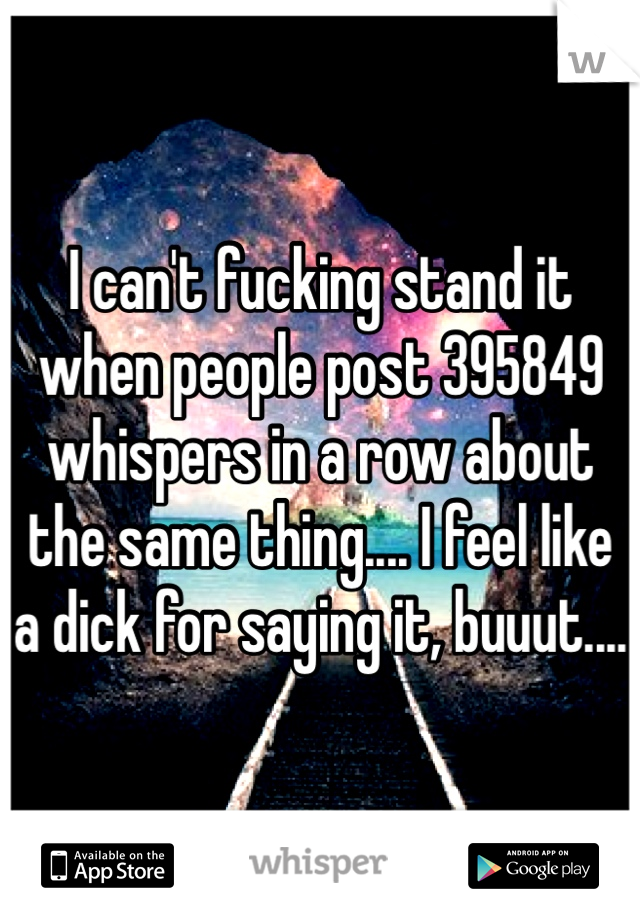 I can't fucking stand it when people post 395849 whispers in a row about the same thing.... I feel like a dick for saying it, buuut....