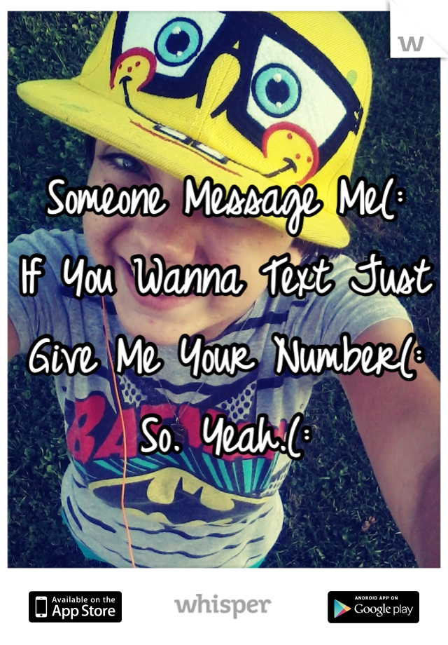 Someone Message Me(: If You Wanna Text Just Give Me Your Number(: So. Yeah.(: