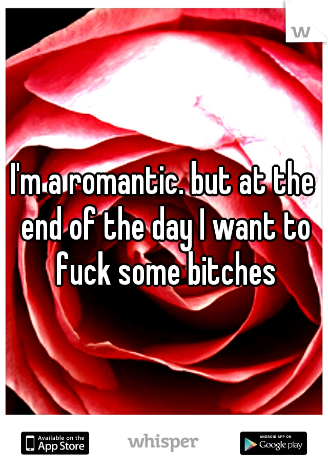 I'm a romantic. but at the end of the day I want to fuck some bitches