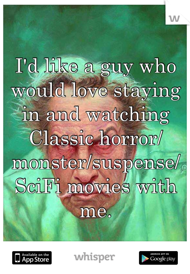 I'd like a guy who would love staying in and watching Classic horror/monster/suspense/SciFi movies with me.