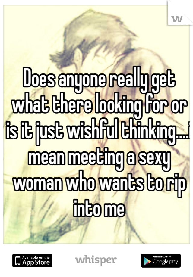 Does anyone really get what there looking for or is it just wishful thinking....i mean meeting a sexy woman who wants to rip into me