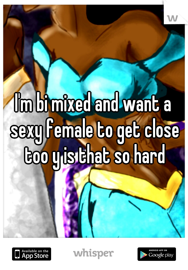 I'm bi mixed and want a sexy female to get close too y is that so hard
