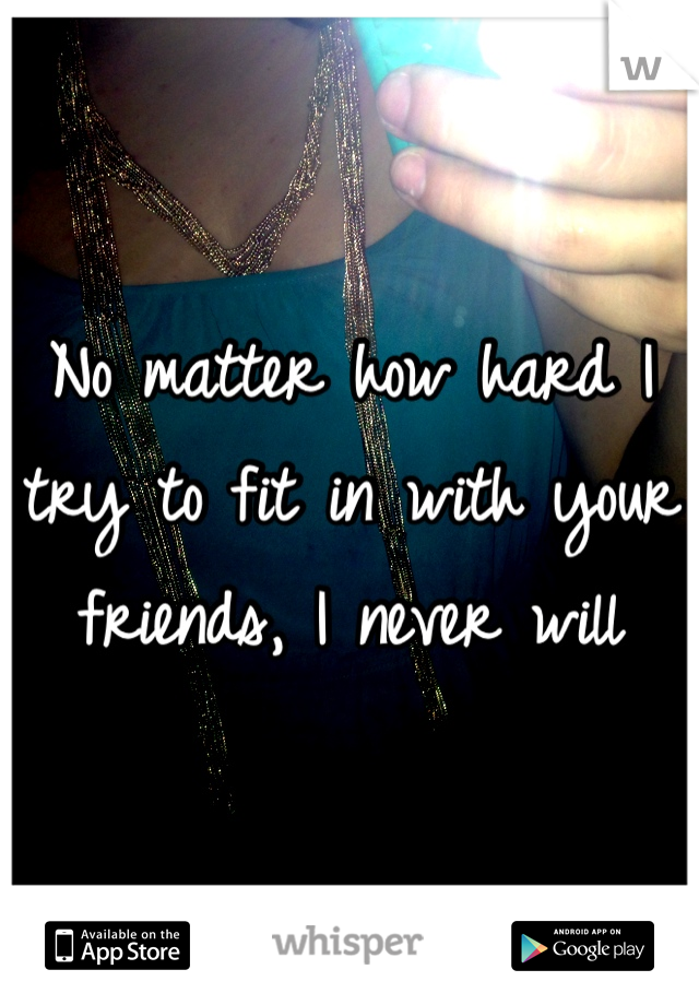 No matter how hard I try to fit in with your friends, I never will