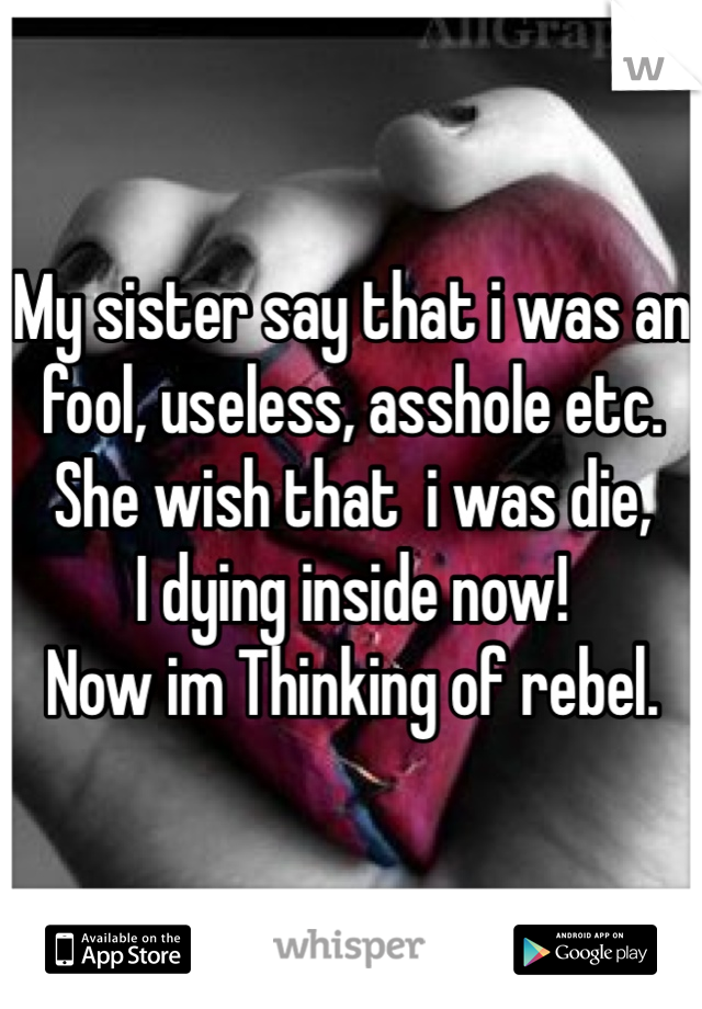 My sister say that i was an fool, useless, asshole etc. She wish that  i was die, I dying inside now! Now im Thinking of rebel.