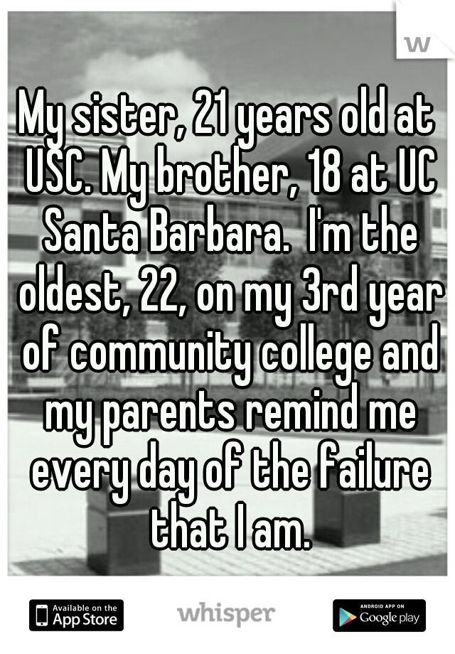 My sister, 21 years old at USC. My brother, 18 at UC Santa Barbara.  I'm the oldest, 22, on my 3rd year of community college and my parents remind me every day of the failure that I am.