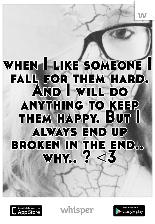 when I like someone I fall for them hard. And I will do anything to keep them happy. But I always end up broken in the end..  why.. ? <3