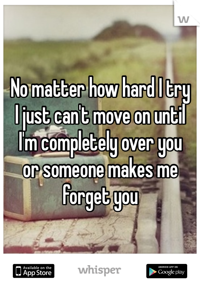 No matter how hard I try  I just can't move on until  I'm completely over you  or someone makes me forget you