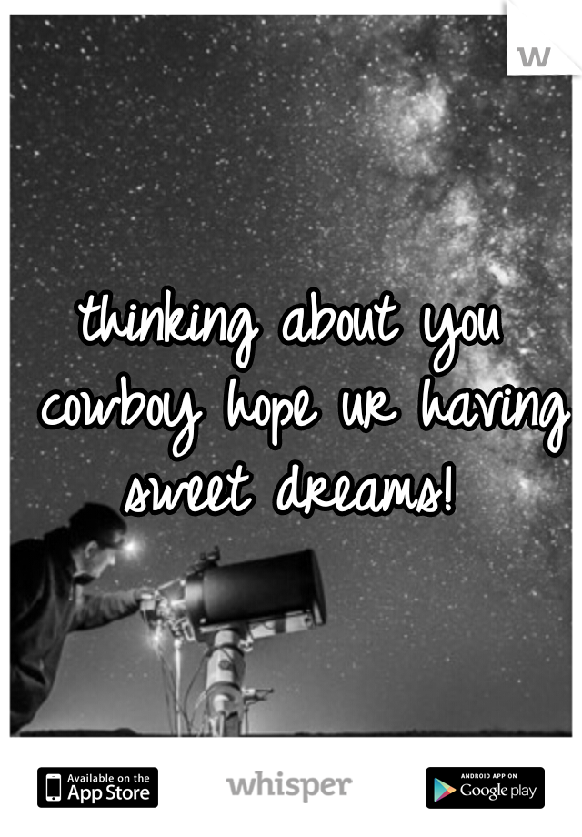 thinking about you cowboy hope ur having sweet dreams!