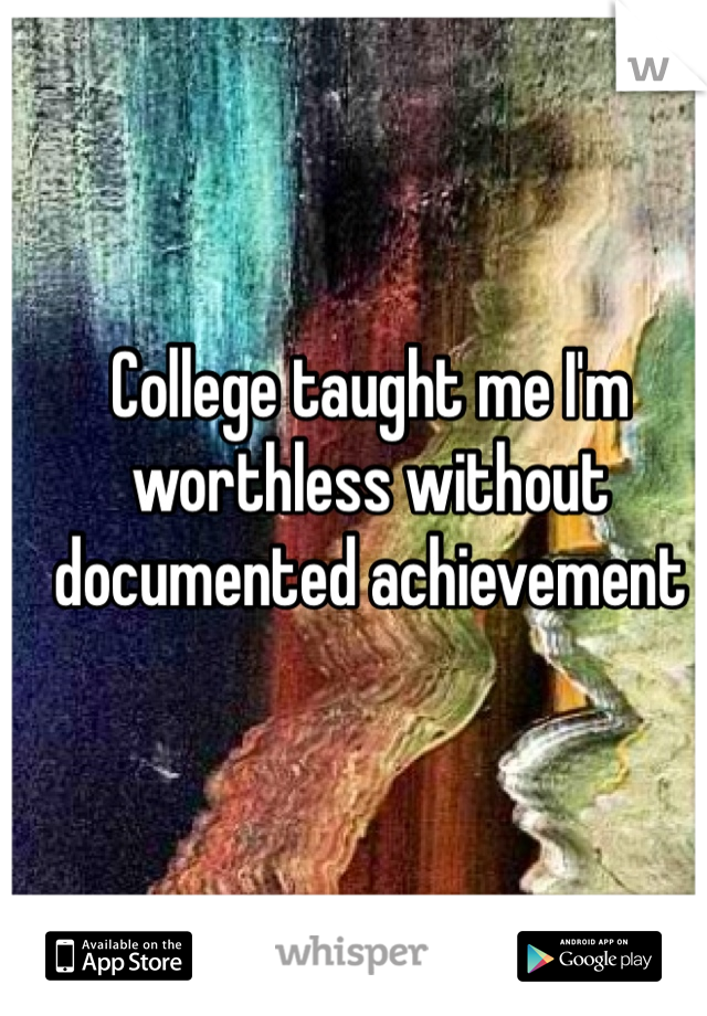 College taught me I'm worthless without documented achievement