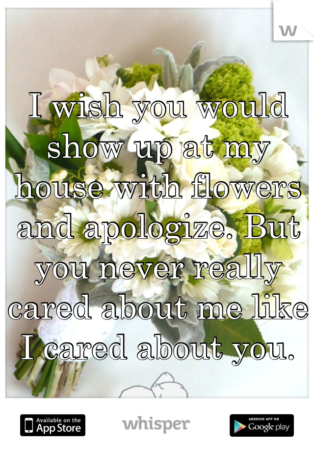 I wish you would show up at my house with flowers and apologize. But you never really cared about me like I cared about you.