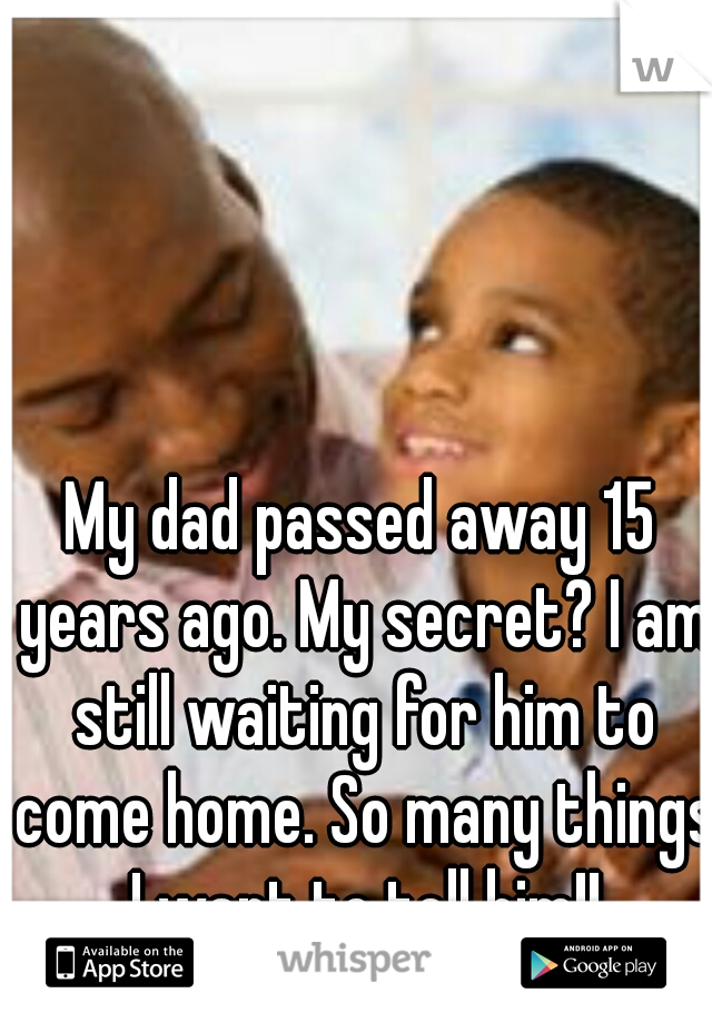 My dad passed away 15 years ago. My secret? I am still waiting for him to come home. So many things I want to tell him!!