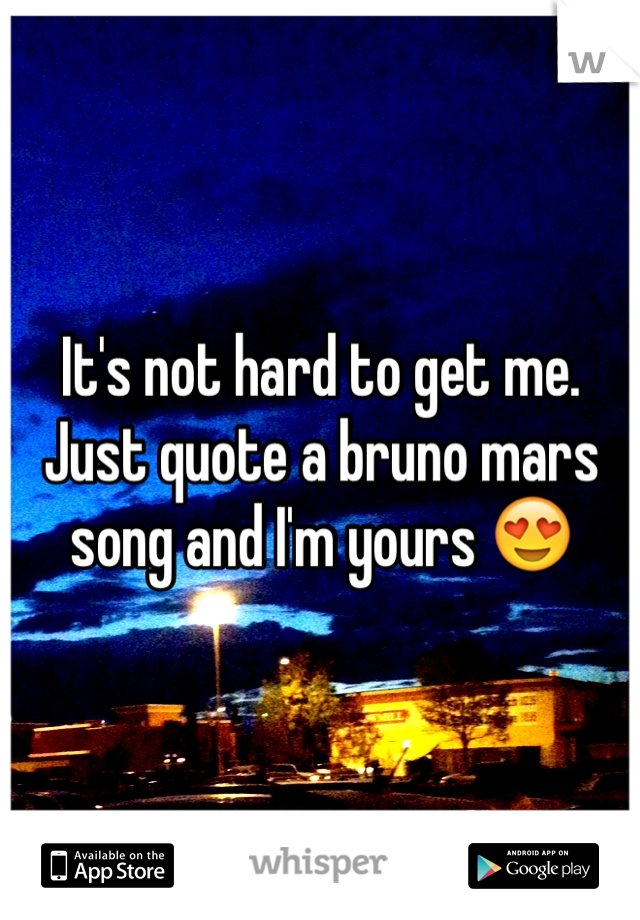 It's not hard to get me. Just quote a bruno mars song and I'm yours 😍
