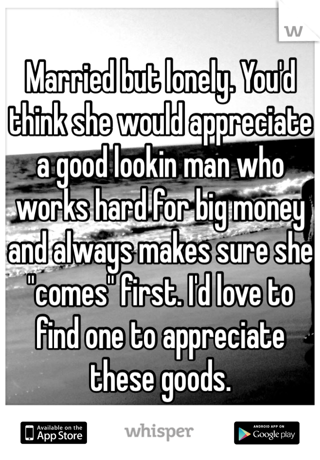 "Married but lonely. You'd think she would appreciate a good lookin man who works hard for big money and always makes sure she ""comes"" first. I'd love to find one to appreciate these goods."