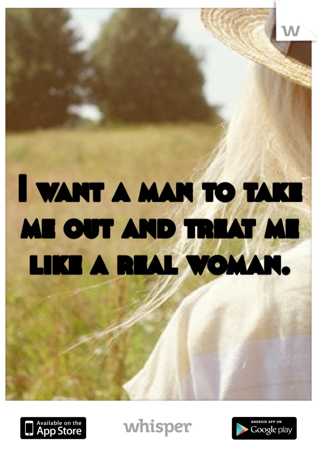 I want a man to take me out and treat me like a real woman.