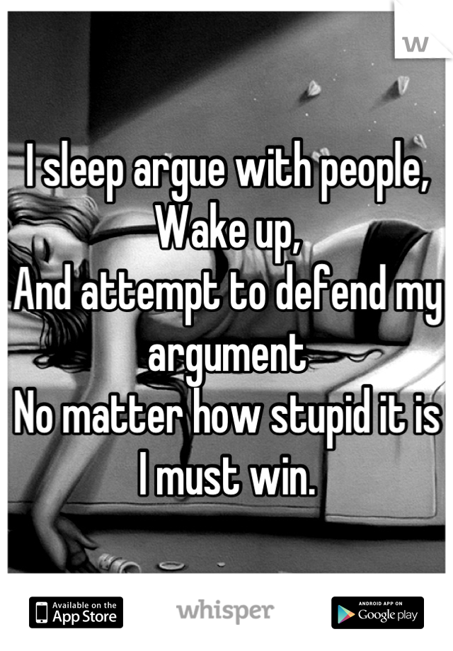 I sleep argue with people, Wake up, And attempt to defend my argument  No matter how stupid it is I must win.