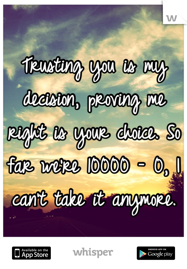 Trusting you is my decision, proving me right is your choice. So far we're 10000 - 0, I can't take it anymore.