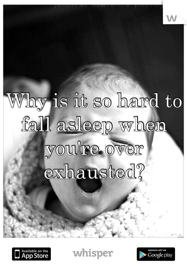Why is it so hard to fall asleep when you're over exhausted?