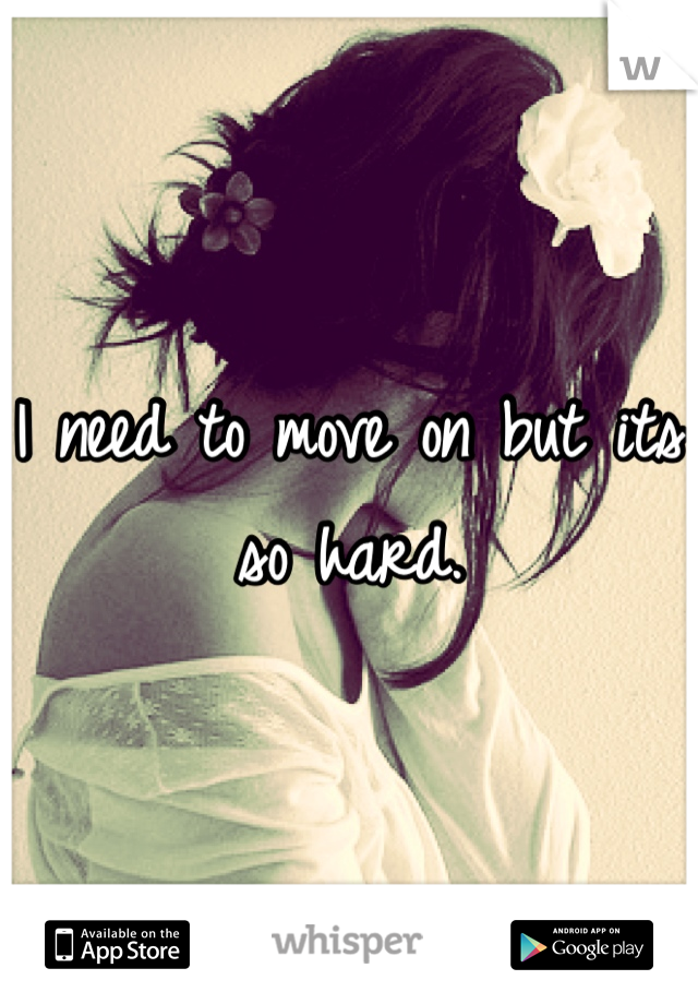 I need to move on but its so hard.
