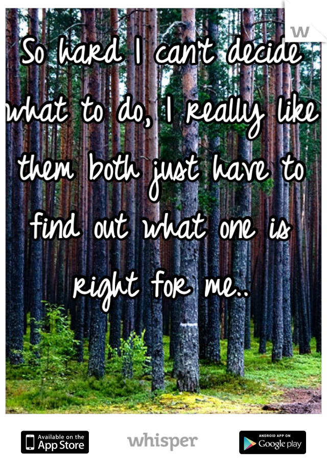So hard I can't decide what to do, I really like them both just have to find out what one is right for me..
