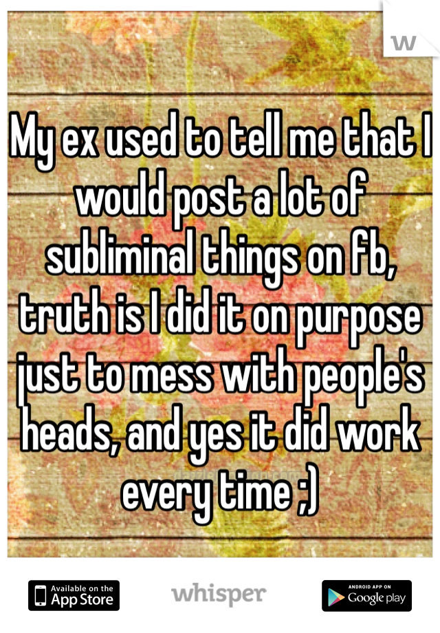 My ex used to tell me that I would post a lot of subliminal things on fb, truth is I did it on purpose just to mess with people's heads, and yes it did work every time ;)