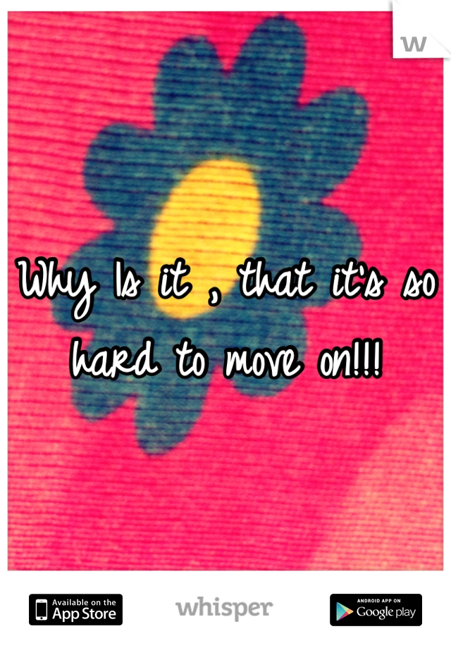 Why Is it , that it's so hard to move on!!!