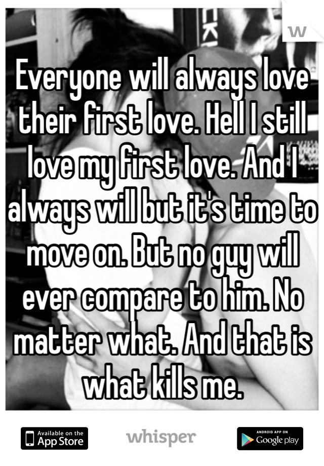 Everyone will always love their first love. Hell I still love my first love. And I always will but it's time to move on. But no guy will ever compare to him. No matter what. And that is what kills me.