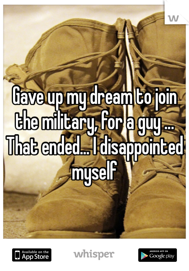 Gave up my dream to join the military, for a guy ... That ended... I disappointed myself