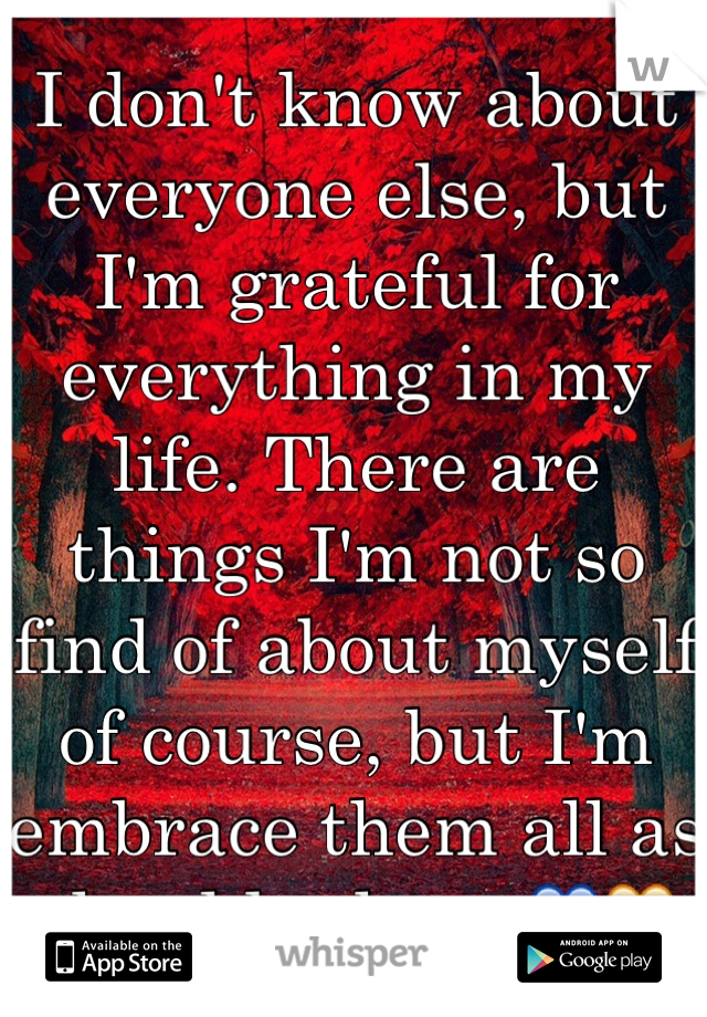 I don't know about everyone else, but I'm grateful for everything in my life. There are things I'm not so find of about myself of course, but I'm embrace them all as should others 💙💛