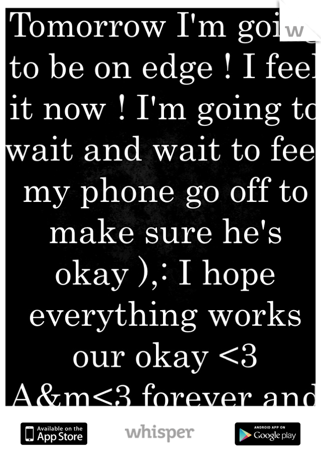 Tomorrow I'm going to be on edge ! I feel it now ! I'm going to wait and wait to feel my phone go off to make sure he's okay ),: I hope everything works our okay <3 A&m<3 forever and always 11.2.12