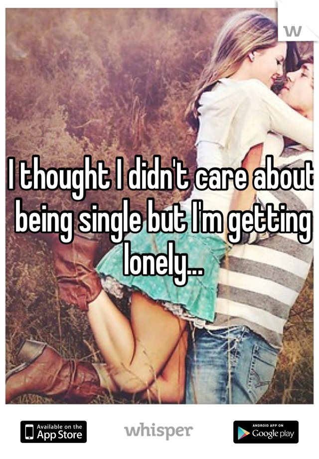 I thought I didn't care about being single but I'm getting lonely...
