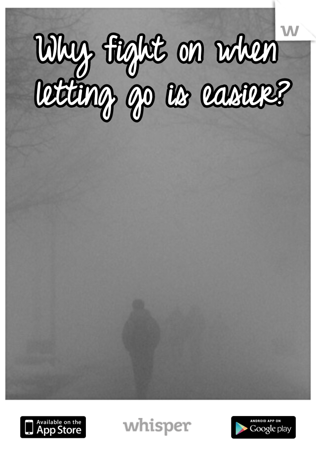 Why fight on when letting go is easier?