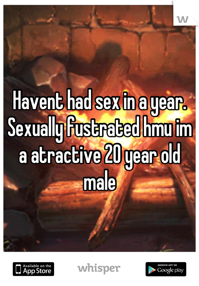 Havent had sex in a year. Sexually fustrated hmu im a atractive 20 year old male