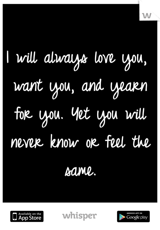 I will always love you, want you, and yearn for you. Yet you will never know or feel the same.