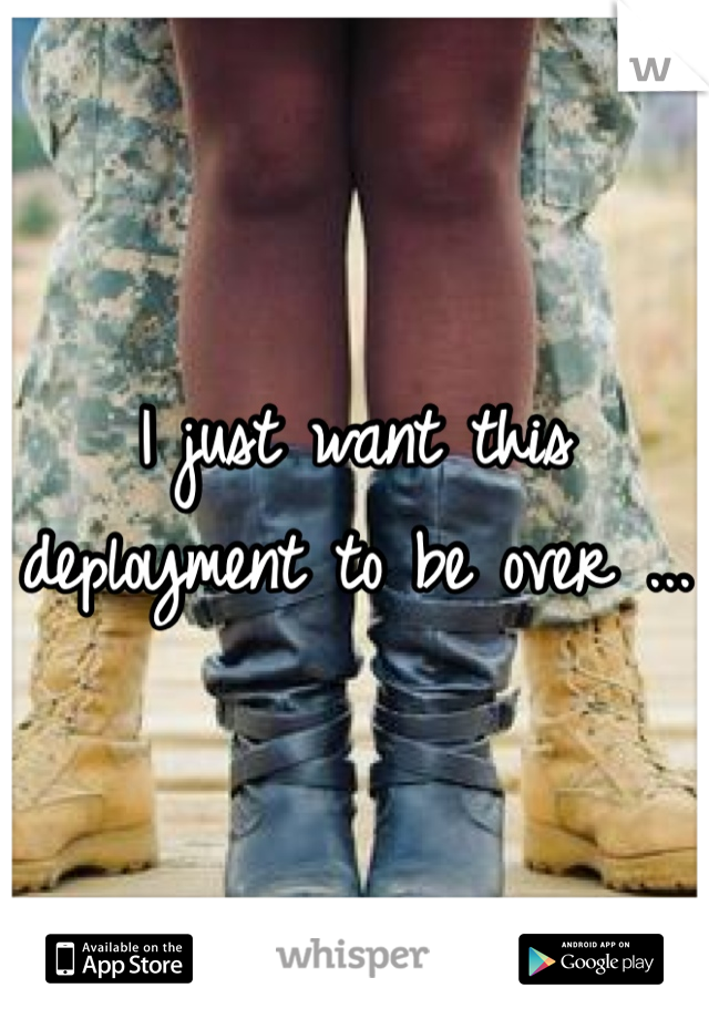 I just want this deployment to be over ...