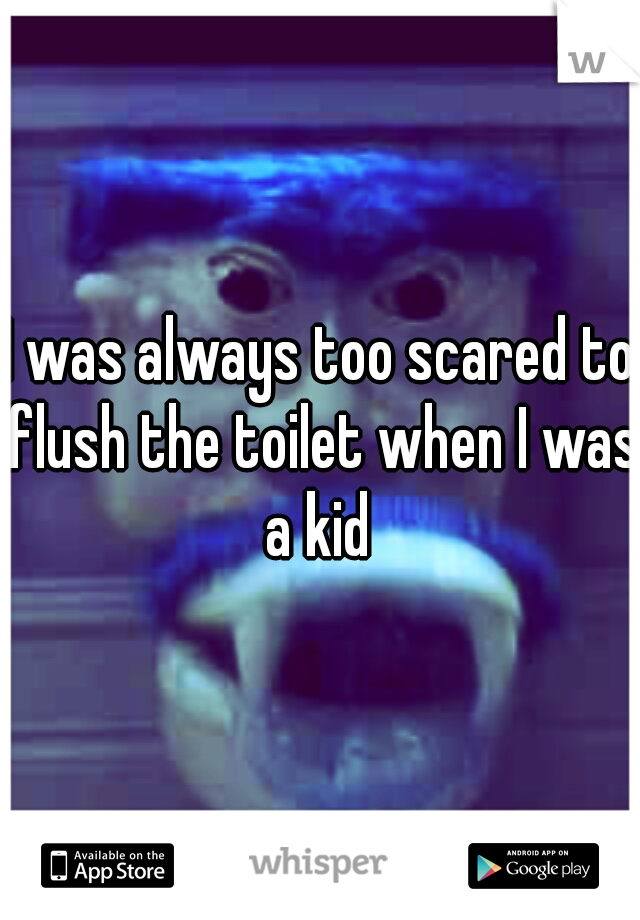 I was always too scared to flush the toilet when I was a kid