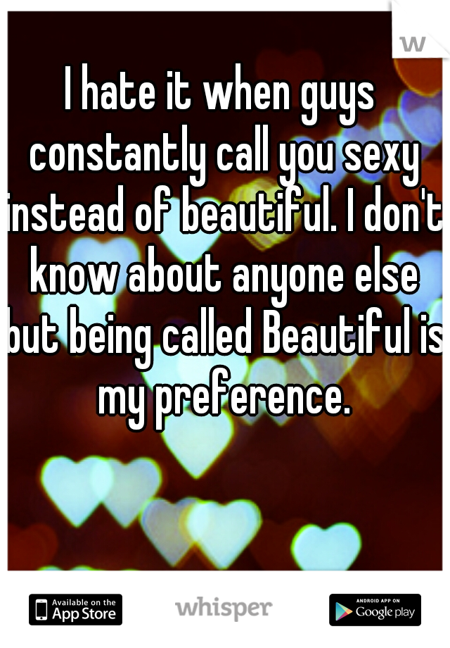 I hate it when guys constantly call you sexy instead of beautiful. I don't know about anyone else but being called Beautiful is my preference.