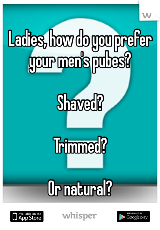 Ladies, how do you prefer your men's pubes?  Shaved?  Trimmed?  Or natural?