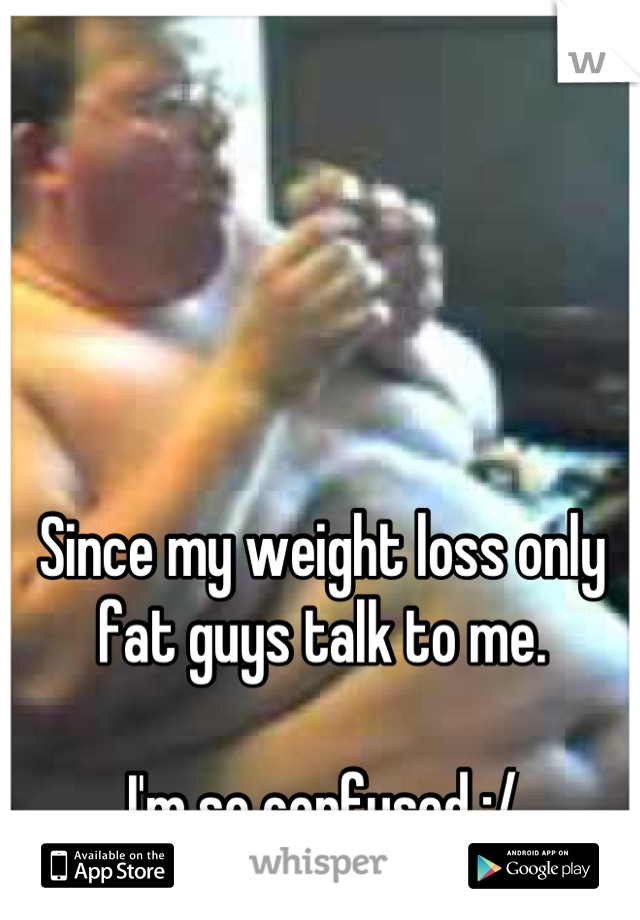 Since my weight loss only fat guys talk to me.  I'm so confused :/