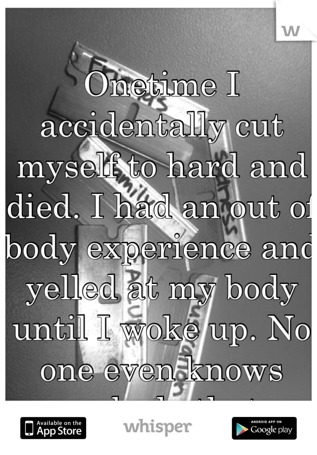 Onetime I accidentally cut myself to hard and died. I had an out of body experience and yelled at my body until I woke up. No one even knows anybody that.
