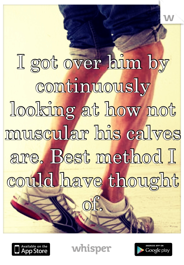 I got over him by continuously looking at how not muscular his calves are. Best method I could have thought of.