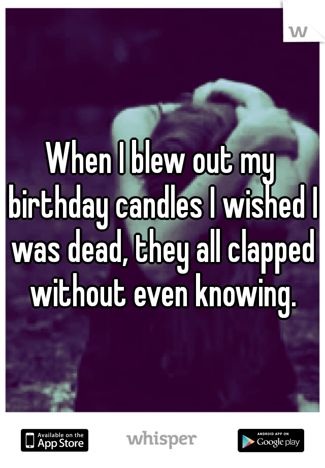 When I blew out my birthday candles I wished I was dead, they all clapped without even knowing.
