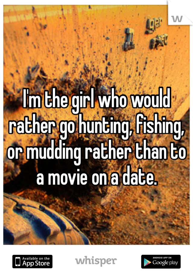 I'm the girl who would rather go hunting, fishing, or mudding rather than to a movie on a date.