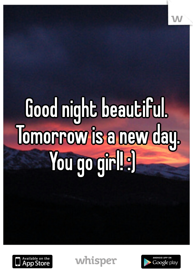 Good night beautiful.    Tomorrow is a new day. You go girl! :)